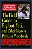 Coleman, Loren: The Field Guide to Bigfoot, Yeti, and Other Mystery Primates Worlwide