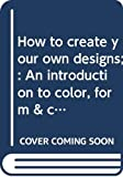 Meilach, Dona Z: How to create your own designs;: An introduction to color, form & composition