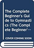 Dolan, Edward F.: The Complete Beginner's Guide to Gymnastics (The Complete Beginner's Guide Series)