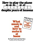 Cannel, Ward: How to Play the Piano Despite Years of Lessons: What Music Is and How to Make It at Home