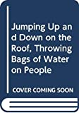 Jacobs, Mark: Jumping Up and Down on the Roof, Throwing Bags of Water on People