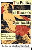 Spretnak, Charlene: The Politics of Women's Spirituality: Essays by Founding Mothers of the Movement