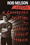Nelson, Rob: Last Call: 10 Common-Sense Solutions to America&#39;s Biggest Problems