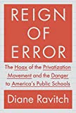 Ravitch, Diane: Reign of Error: The Hoax of the Privatization Movement and the Danger to America's Public Schools