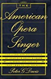 Peter G. Davis: The American Opera Singer: The Lives and Adventures of America's Great Singers in Opera and In Concert From 1825 to the Present
