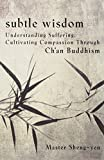 Sheng-Yen: Subtle Wisdom: Understanding Suffering, Cultivating Compassion Through Ch'an Buddhism