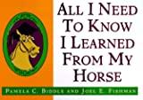 Biddle, Pamela C.: All I Need to Know I Learned from a Horse