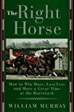 Murray, William: The Right Horse: Winning More, Losing Less, and Having a Great Time at the Racetrack