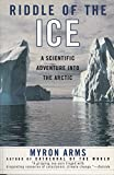 Arms, Myron: Riddle of the Ice: A Scientific Adventure into the Arctic