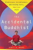 Dinty W. Moore: The Accidental Buddhist: Mindfulness, Enlightenment, and Sitting Still, American Style
