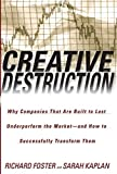 Foster, Richard: Creative Destruction: Why Companies That Are Built to Last Underperform the Market - And How to Successfully Transform Them