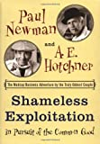 Newman, Paul: Shameless Exploitation in Pursuit of the Common Good : The Madcap Business Adventure by the Truly Oddest Couple
