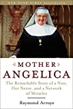 ARROYO, RAYMOND: Mother Angelica: The Remarkable Story of a Nun, Her Nerve, and a Network of Miracles