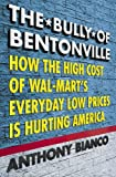 Bianco, Anthony: The Bully of Bentonville : The High Cost of Wal-Mart&#39;s Everyday Low Prices