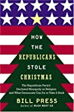 Press, Bill: How the Republicans Stole Christmas : The Republican Party&#39;s Declared Monopoly on Religion and What Democrats Can Do to Take It Back