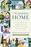 Gould, Meredith: The Catholic Home: Celebrations and Traditions for Holidays, Feast Days, and Every Day