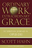 Scott Hahn: Ordinary Work, Extraordinary Grace: My Spiritual Journey in Opus Dei