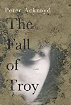 The Fall of Troy by Peter Ackroyd