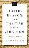 Weigel, George: Faith, Reason, and the War Against Jihadism: A Call to Action