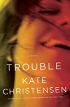 Trouble: A Novel by Kate Christensen