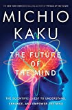 Kaku, Michio: The Future of the Mind: The Scientific Quest to Understand, Enhance, and Empower the Mind