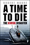 ROBERT MOORE: A Time to Die: The Kursk Disaster
