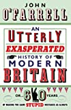 John O'Farrell: An Utterly Exasperated History Of Modern Britain: Or Sixty Years Of Making the Same Stupid Mistakes As Always