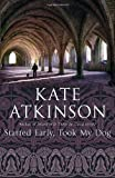 Atkinson, Kate: Started Early, Took My Dog