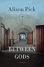 Between Gods by Alison Pick