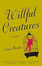 Willful Creatures: Stories by Aimee Bender