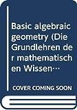 Shafarevich, I. R: Basic algebraic geometry (Die Grundlehren der mathematischen Wissenschaften in Einzeldarstellungen mit besonderer Berucksichtigung der Anwendungsgebiete)