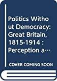 Bentley, Micheal: Politics Without Democracy: Great Britain, 1815-1914  Perception and Preoccupation in British Government
