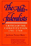 Main, Jackson Turner: The Antifederalists: Critics of the Constitution, 1781-1788