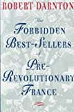 Darnton, Robert: The Forbidden Best-Sellers of Pre-Revolutionary France