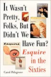 Polsgrove, Carol: It Wasn't Pretty, Folks, but Didn't We Have Fun?: Esquire in the Sixties