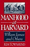 Townsend, Kim: Manhood at Harvard: William James and Others