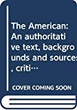 Henry James: The American: An authoritative text, backgrounds and sources, criticism (A Norton critical edition)