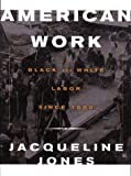 Jones, Jacqueline: American Work: Four Centuries of Black and White Labor