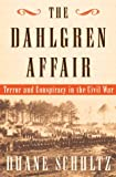 Duane P. Schultz: The Dahlgren Affair: Terror and Conspiracy in the Civil War