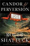 Shattuck, Roger: Candor and Perversion: Literature, Education and the Arts