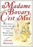 Bernard, Andre: Madame Bovary, c&#39;est Moi : The Great Characters of Literature and Where They Came From