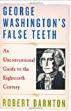 Robert Darnton: George Washington's False Teeth: An Unconventional Guide to the Eighteenth Century