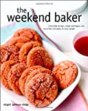 Dodge, Abigail Johnson: The Weekend Baker: Irresistible Recipes, Simple Techniques, And Stress Free Strategies For Busy People