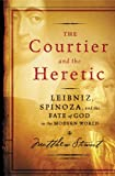 Matthew Stewart: The Courtier and the Heretic: Leibniz, Spinoza, and the Fate of God in the Modern World