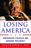 Robert C. Byrd: Losing America: Confronting a Reckless and Arrogant Presidency