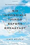 Wolpert, Lewis: Six Impossible Things Before Breakfast: The Evolutionary Origins of Belief