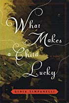 What Makes a Child Lucky: A Novel by Gioia&hellip;