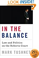 In the Balance: Law and Politics on the Roberts Court