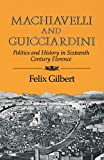 Gilbert, Felix: Machiavelli and Guicciardini: Politics and History in Sixteenth-Century Florence
