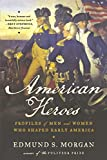 Morgan, Edmund S.: American Heroes: Profiles of Men and Women Who Shaped Early America